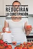 39 Recetas de Jugos Que Rápidamente Reducirán la Constipación: Mejore su Digestión Rápida y Naturalmente Usando Ingredientes Deliciosos y Efectivos