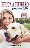 EDUCA A TU PERRO PARA SER FELIZ: Instrucciones, consejos, trucos, comandos y señales de adiestramiento canino para educar a tu mascota y conseguir un perro obediente, disciplinado y feliz
