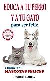2 LIBROS EN 1: EDUCA A TU PERRO Y A TU GATO PARA SER FELIZ: Instrucciones, consejos, trucos, comandos y señales de adiestramiento canino y de gatos para educar a tu mascota y que sea obediente