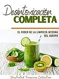 Desintoxicación Completa Elige un estilo de vida no tóxico, y haz una dieta detox que limpiará tu cuerpo por dentro y por fuera: El poder de la limpieza interna del cuerpo